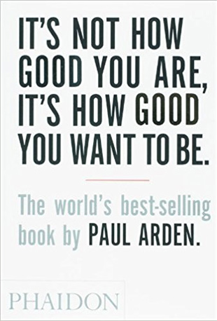 "Book Recommendation - ""It's Not How Good You Are, It's How Good You Want to Be"" by Paul Arden"