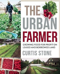 The Urban Farmer: Growing Food For Profit On Leased and Borrowed Land Curtis Stone