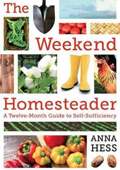 The Weekend Homesteader: A Twelve Month Guide To Self-Sufficiency by Anna Hess