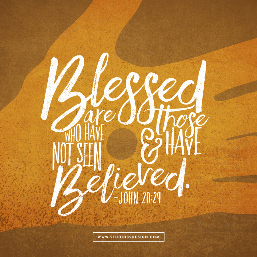 Blessed are those who have not seen and have believed.