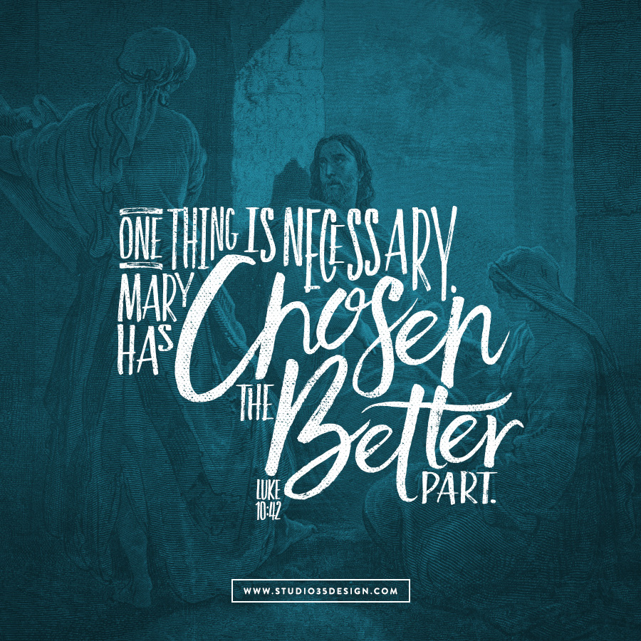 "Mary has chosen the better part and it will not be taken from her."" Luke 10: 38-42"
