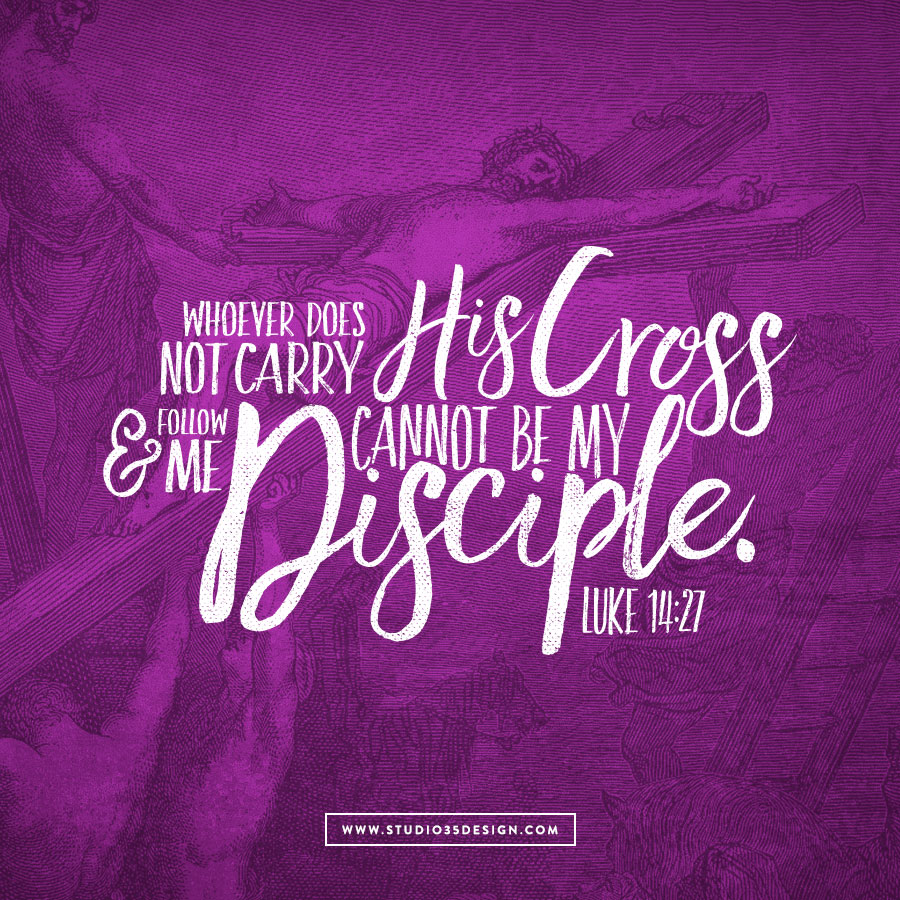 Whoever does not carry his own cross and follow me cannot be my disciple.
