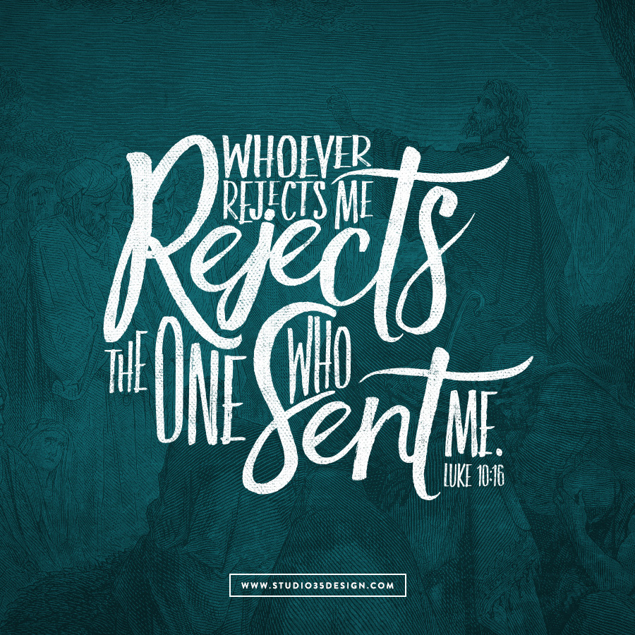 """whoever rejects me rejects the one who sent me."" Lc 10: 16"