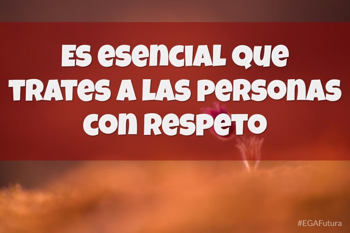 Es esencial que trates a las personas con respeto