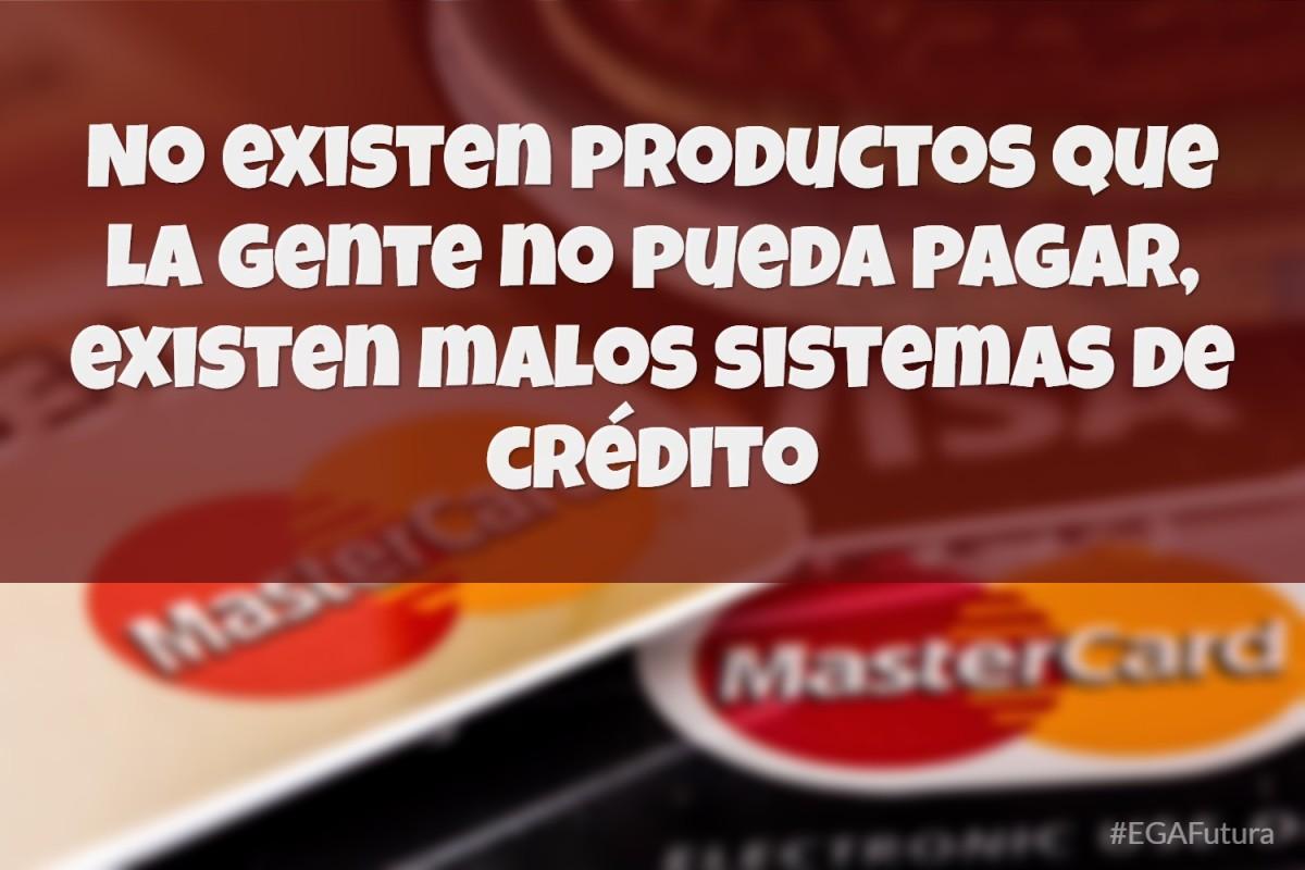 No existen productos que la gente no pueda pagar, existen malos sistemas de crédito.