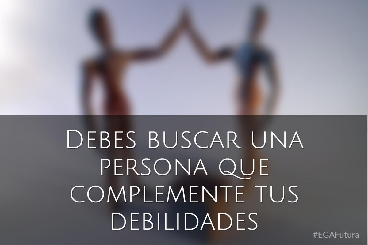 Debes buscar una persona que complemente tus debilidades