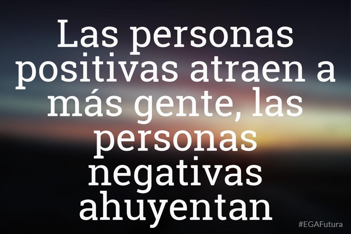 Las personas positivas atraen a más gente, las personas negativas ahuyentan