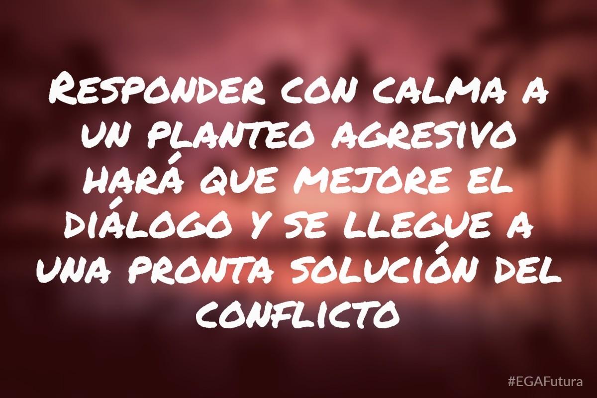 Responder con calma a un planteo agresivo hará que mejore el diálogo y se llegue a una pronta solución del conflicto