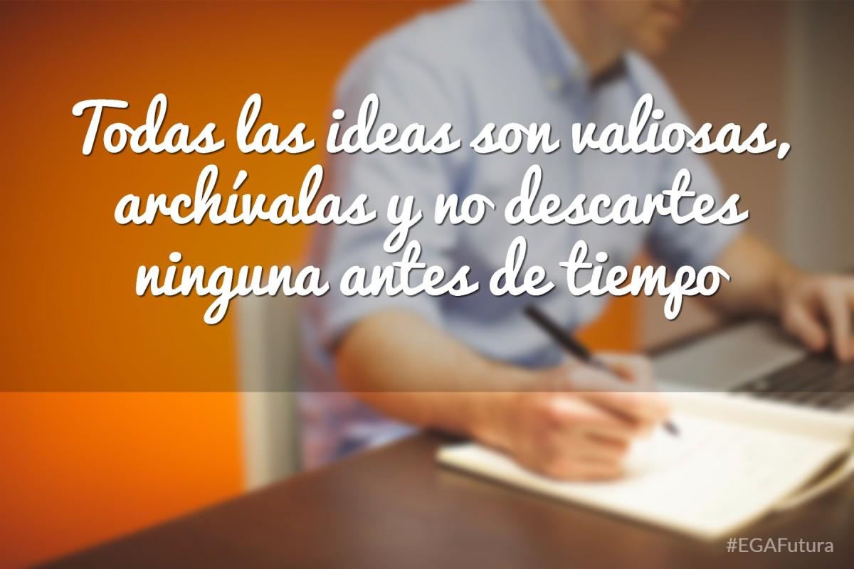 Todas las ideas son valiosas, archívalas y no descartes ninguna antes de tiempo