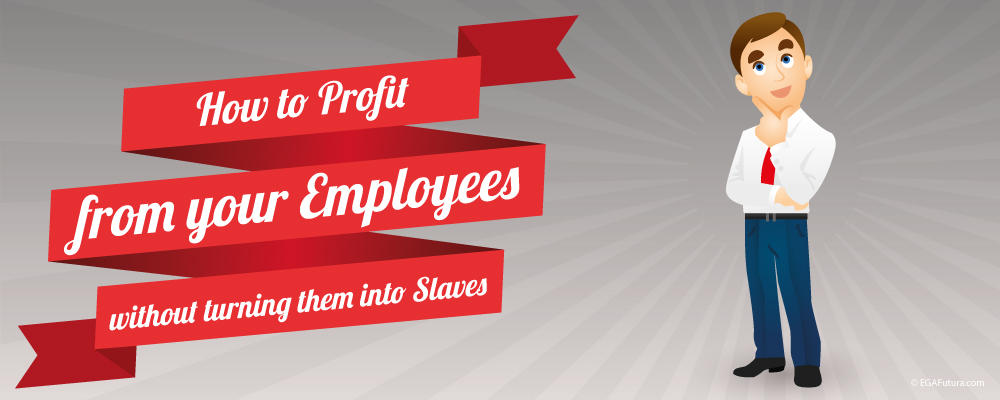 How to Profit from your Employees without turning them into Slaves