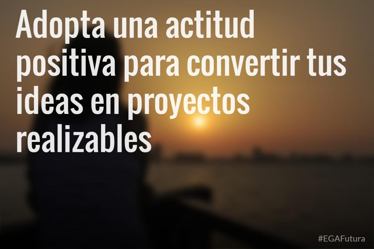 Adopta una actitud positiva para convertir tus ideas en proyectos realizables
