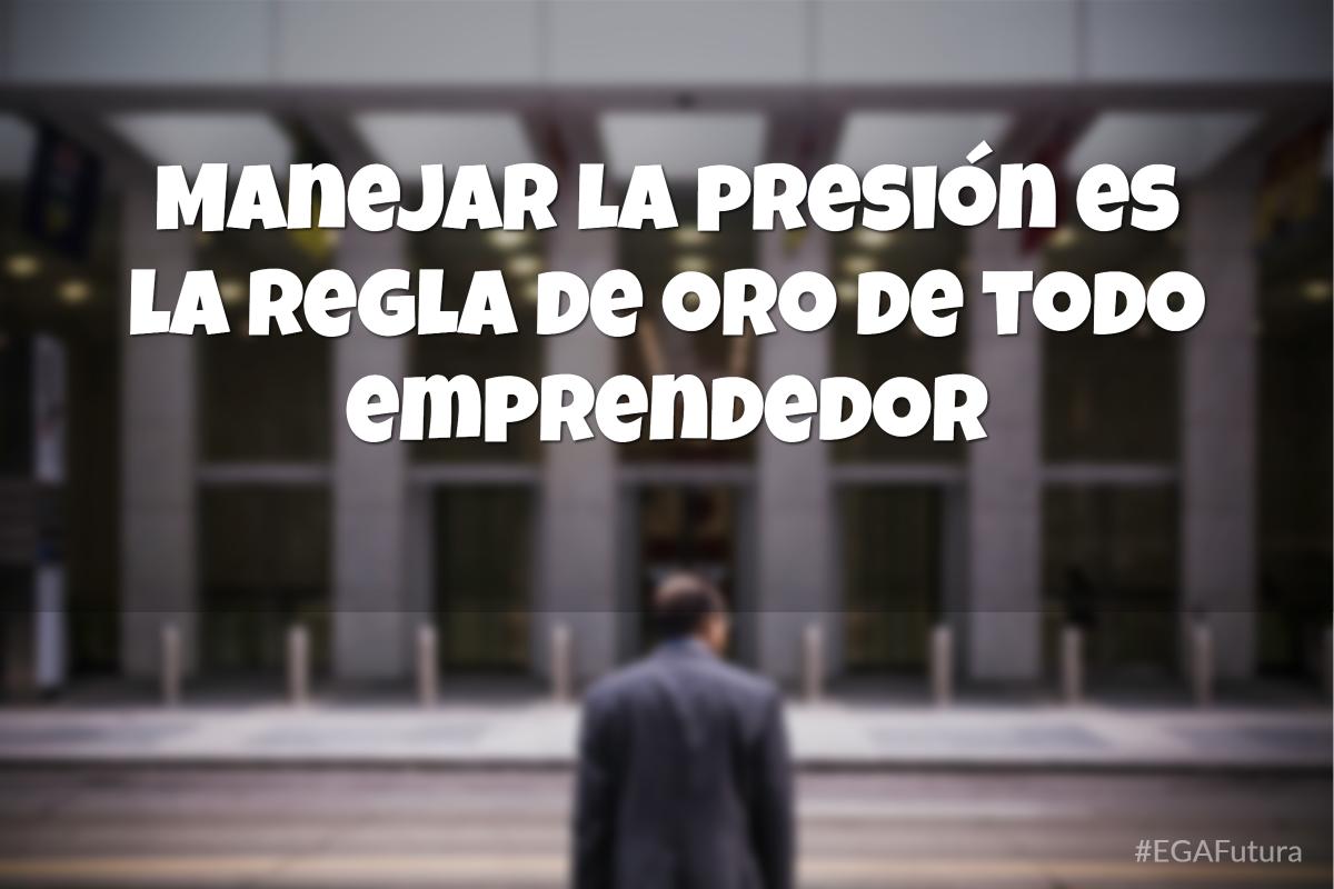 Manejar la presión es la regla de oro de todo emprendedor
