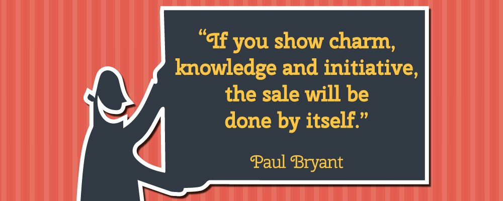 If you show charm, knowledge and initiative, the sale will be done by itself