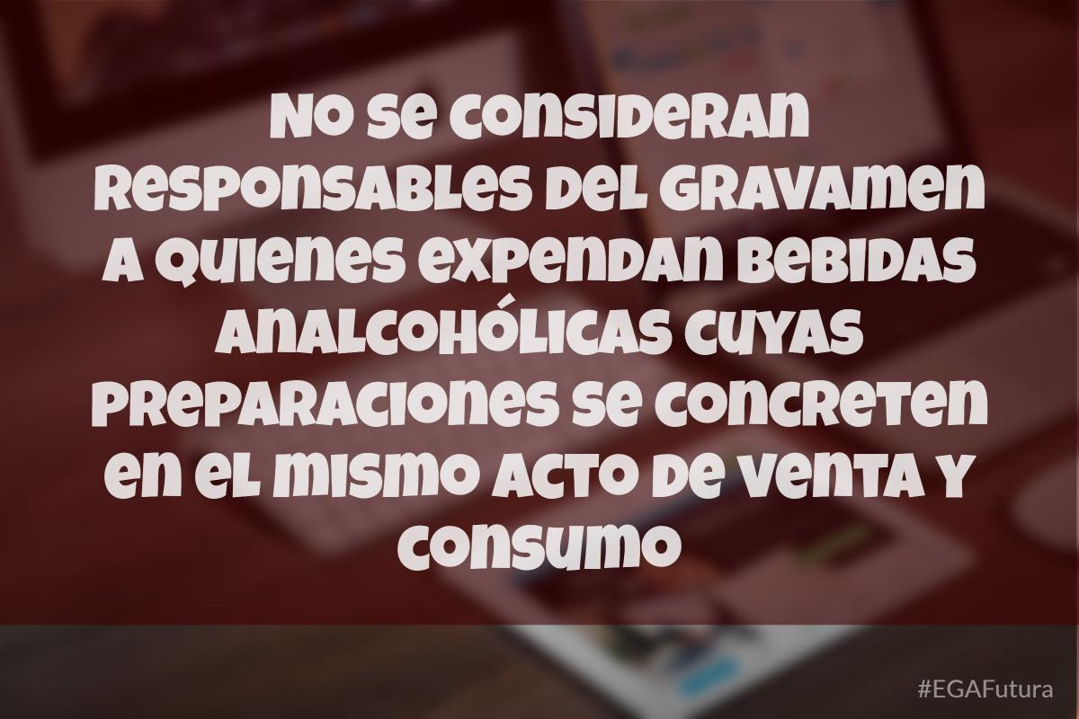 No se consideran responsables del gravamen a quienes expendan bebidas analcohólicas cuyas preparaciones se concreten en el mismo acto de venta y consumo.