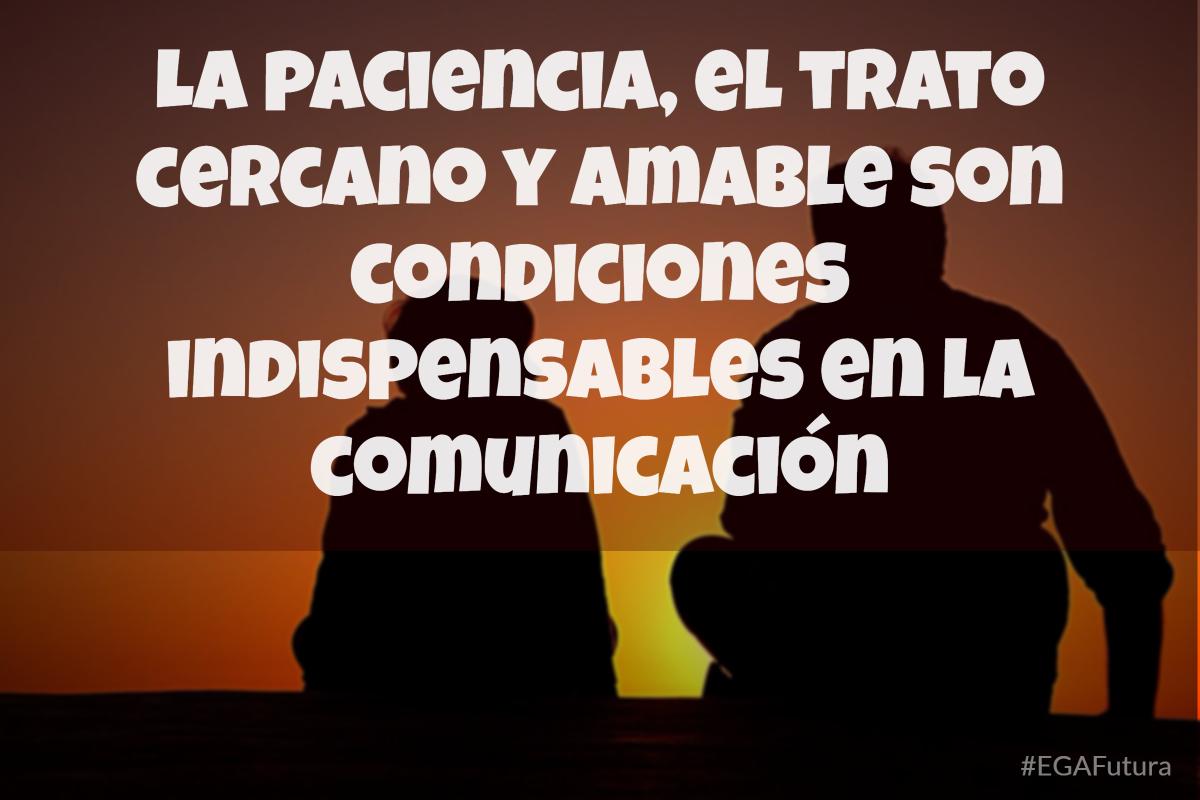La paciencia y el trato cercano y amable son condiciones indispensables en la comunicación