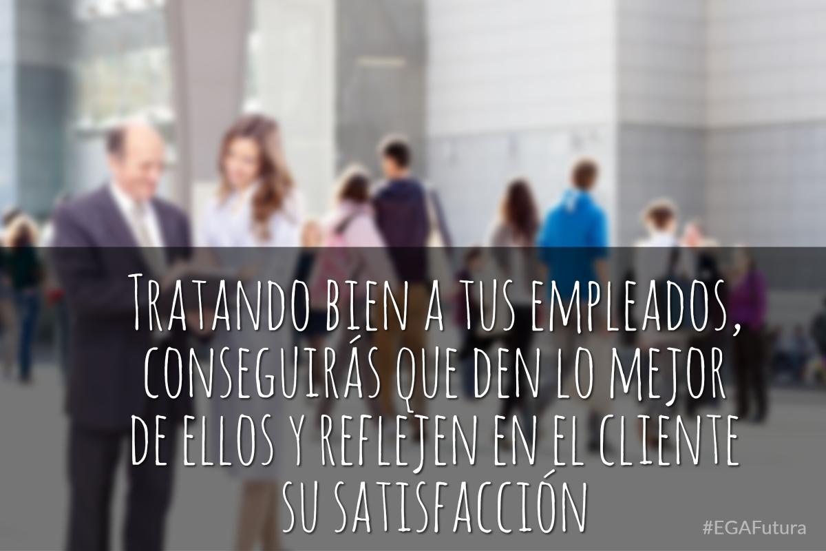 Tratando bien a tus empleados, conseguirás que den lo mejor de ellos y reflejen en el cliente su satisfacción