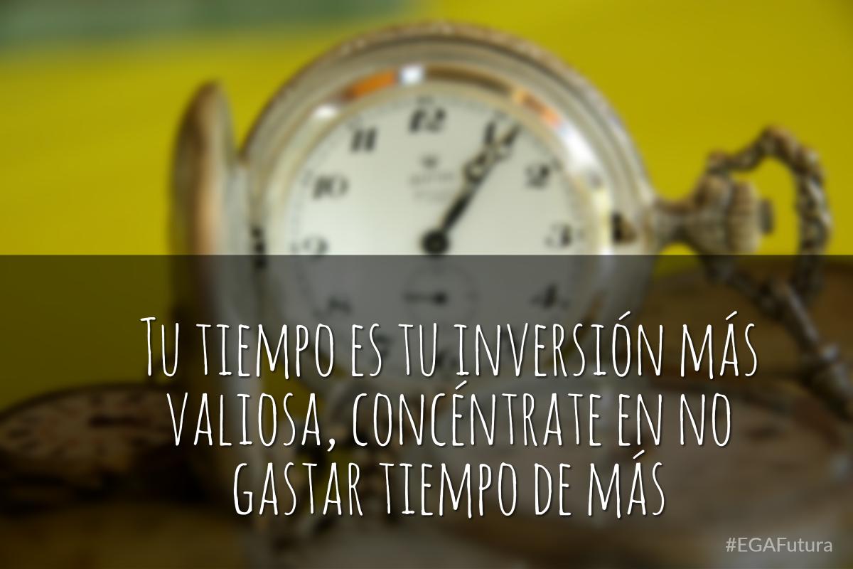 Tu tiempo es tu inversión más valiosa, concéntrate en no gastar tiempo de más