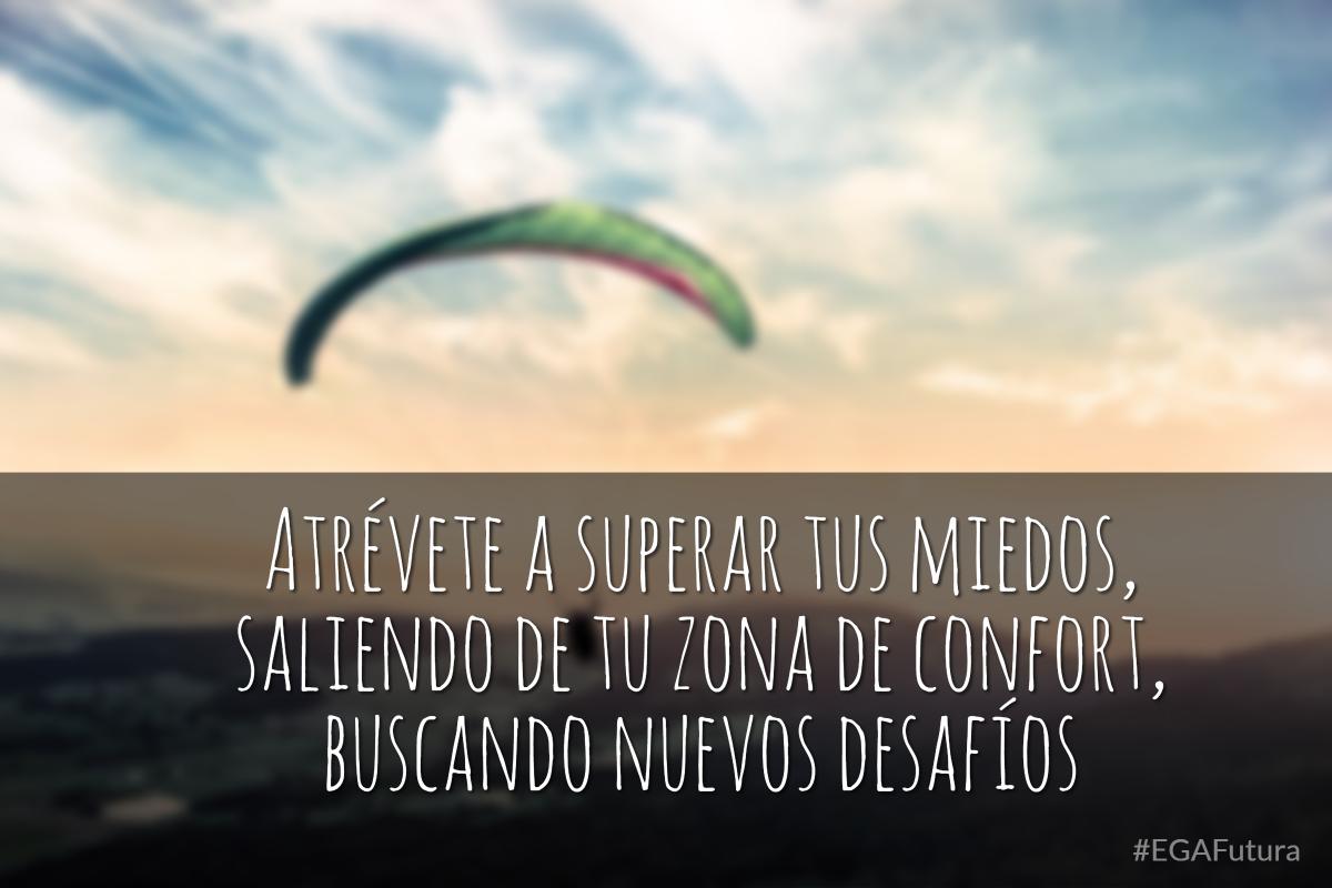 Atrévete a superar tus miedos, saliendo de tu zona de confort, buscando nuevos desafíos