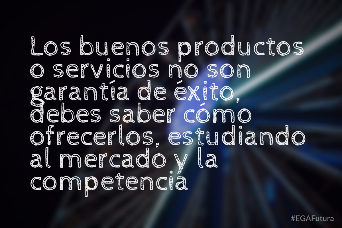 Los buenos productos o servicios no son garantía de éxito, debes saber cómo ofrecerlos, estudiando al mercado y la competencia