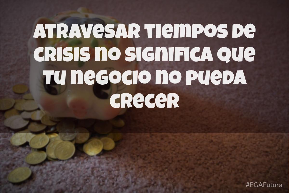 Atravesar tiempos de crisis no significa que tu negocio no pueda crecer