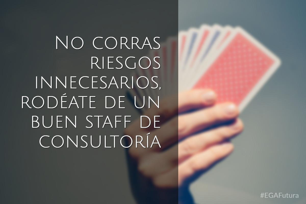 No corras riesgos innecesarios, rodéate de un buen staff de consultoría
