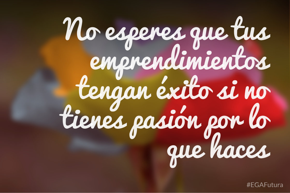 No esperes que tus emprendimientos tengan éxito si no tienes pasión por lo que haces