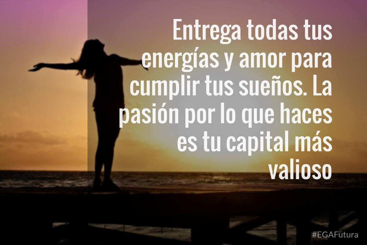 Entrega todas tus energías para cumplir tus sueños. La pasión por lo que haces es tu capital más valioso