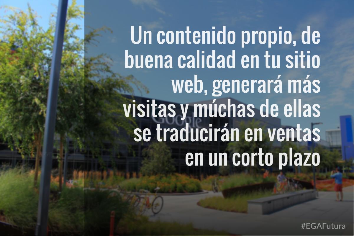 Un contenido propio, de buena calidad en tu sitio web, generará más visitas y múchas de ellas se traducirán en ventas en un corto plazo