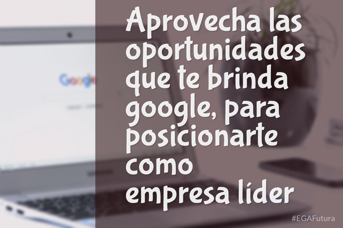 Aprovecha las oportunidades que te brinda google para posicionarte como empresa líder