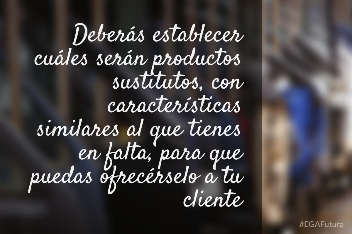 Deber谩s establecer cu谩les ser谩n productos sustitutos, con caracter铆sticas similares al que tienes en falta, para que puedas ofrec茅rselo a tu cliente.