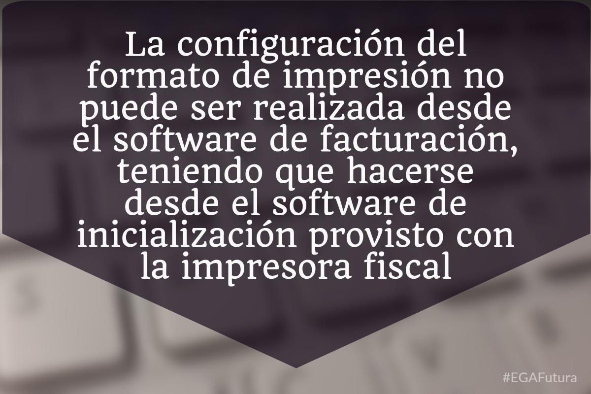 La configuraci贸n del formato de impresi贸n no puede ser realizada desde el software de facturaci贸n, teniendo que hacerse desde el software de inicializaci贸n provisto con la impresora fiscal.