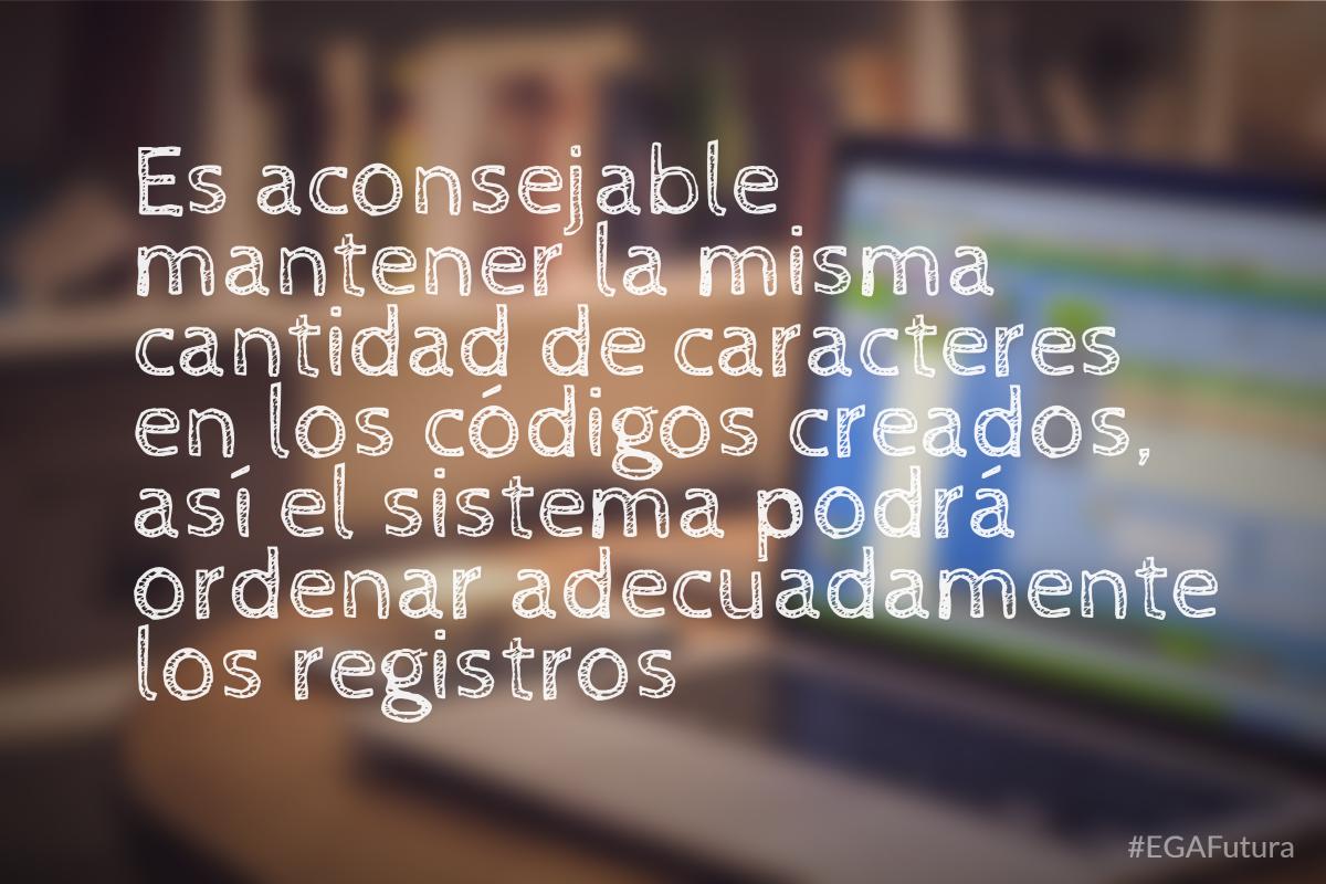 Es aconsejable mantener la misma cantidad de caracteres en los códigos creados, así el sistema podrá ordenar adecuadamente los registros
