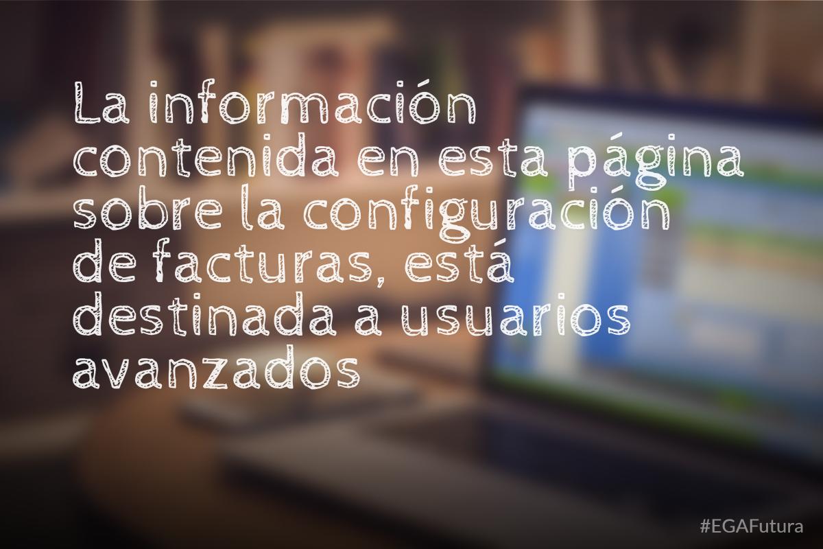 La información contenida en esta página sobre la configuración de facturas, está destinada a usuarios avanzados