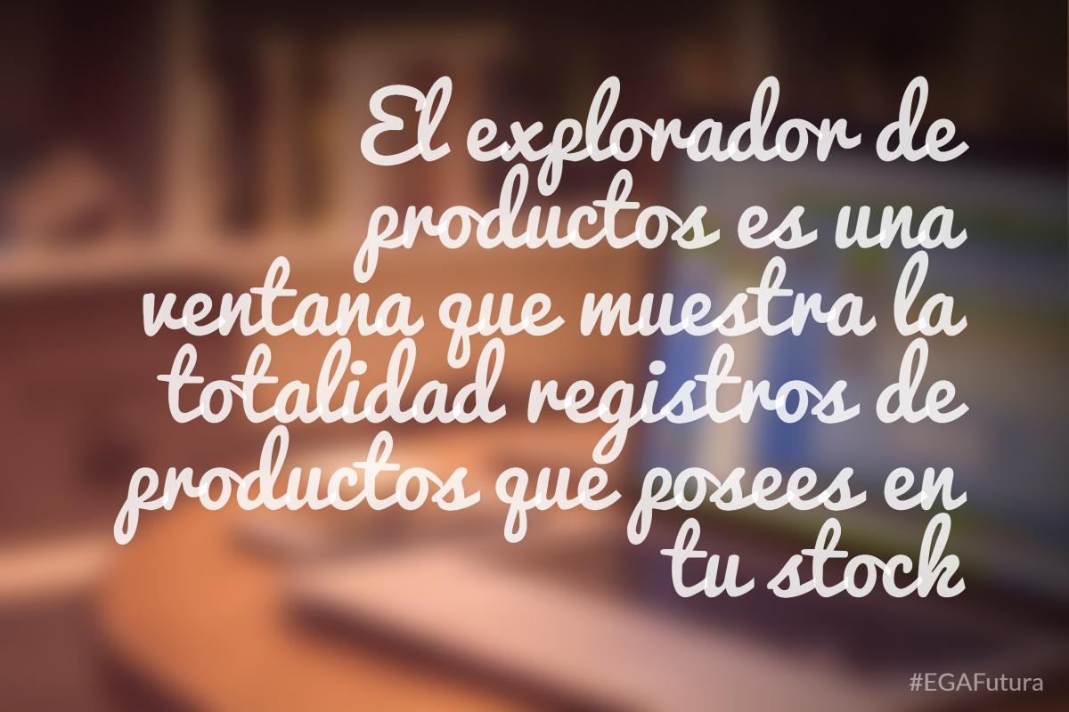 El explorador de productos es una ventana que muestra la totalidad registros de productos que posees en tu stock.