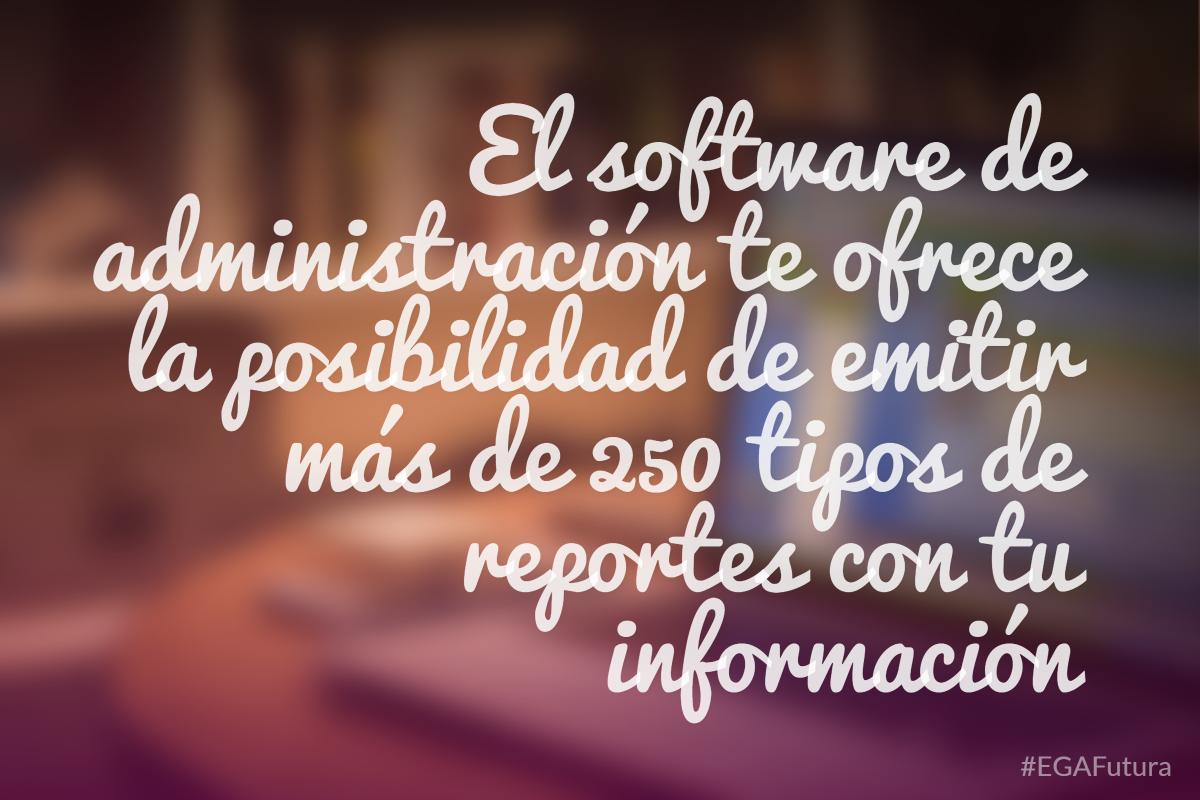 El software de administración te ofrece la posibilidad de emitir más de 250 tipos de reportes con tu información