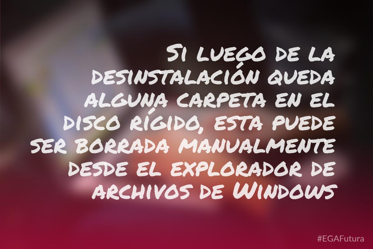 Si luego de la desinstalaci贸n queda alguna carpeta en el disco r铆gido, esta puede ser borrada manualmente desde el explorador de archivos de Windows
