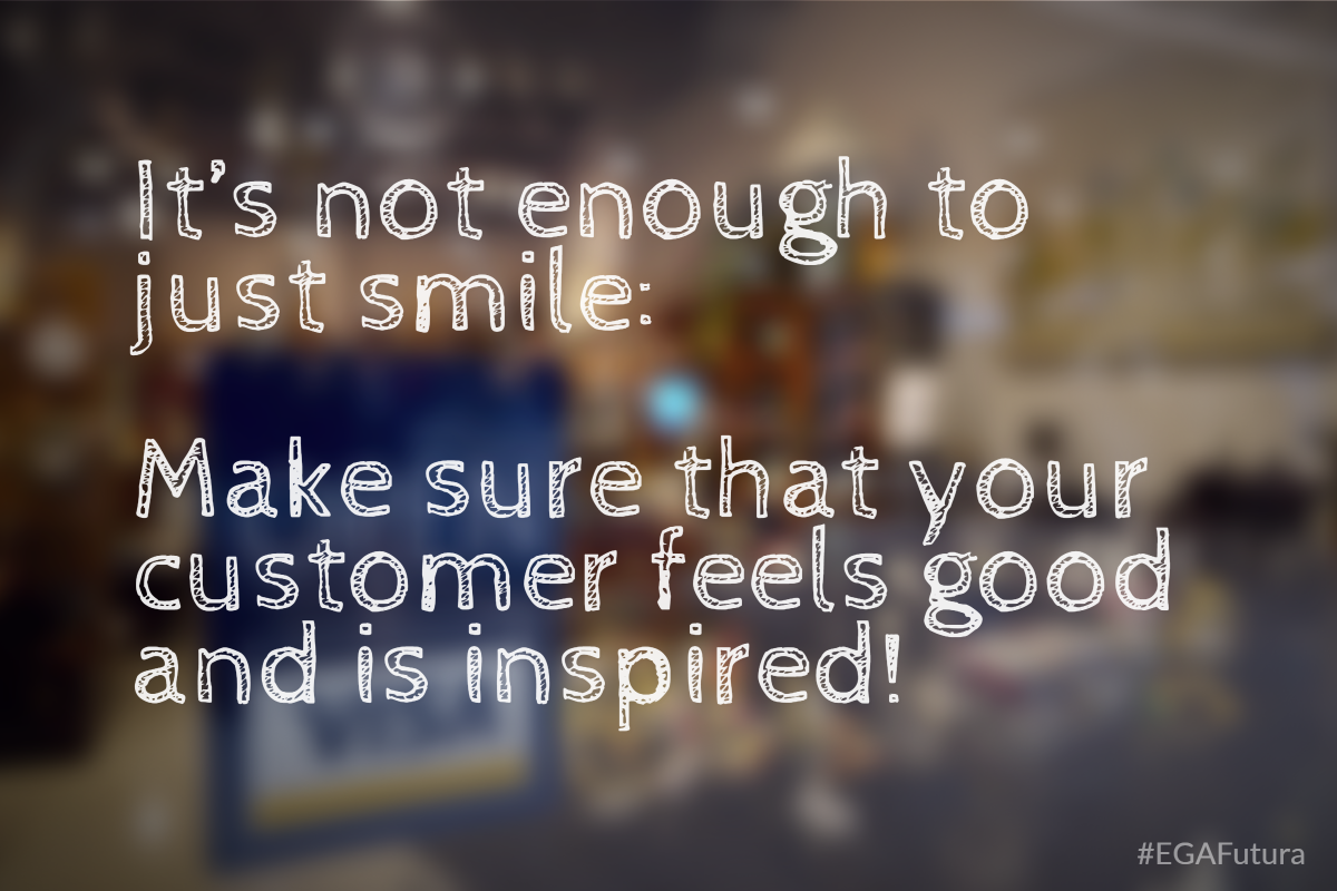 It's not enough to just smile: Make sure that your customer feels good and is inspired!