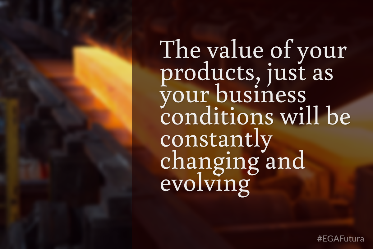 The value of your products, just as your business conditions will be constantly changing and evolving.