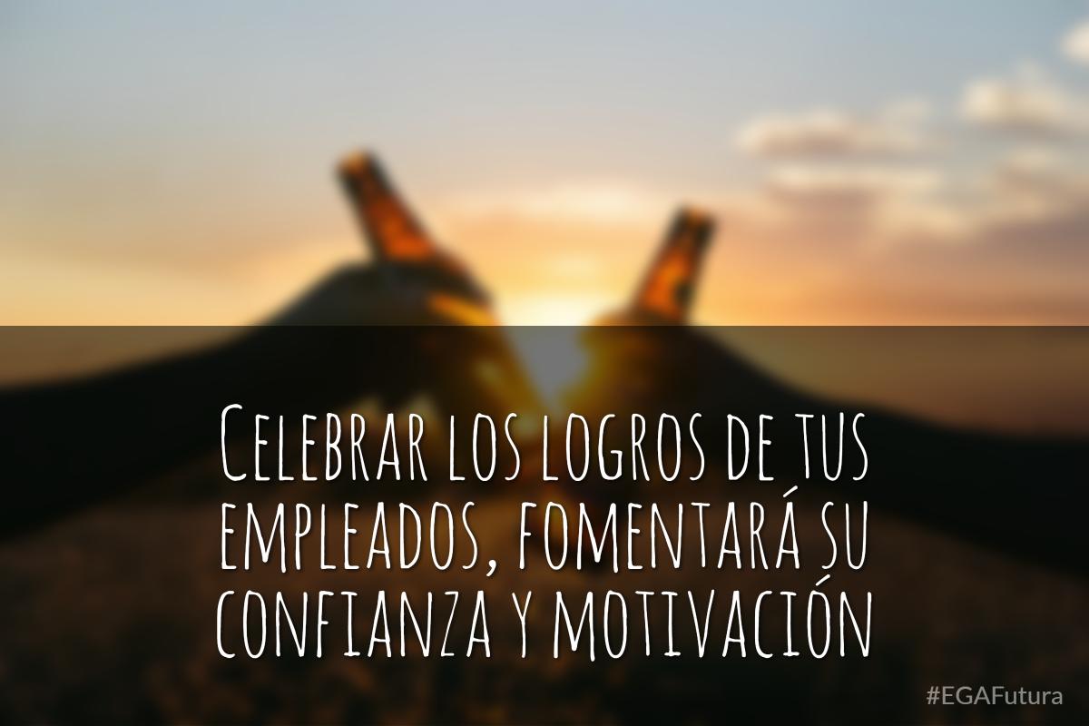Celebrar los logros de tus empleados, fomentará su confianza y motivación
