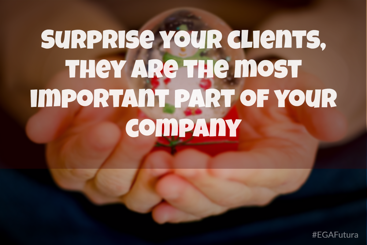 Surprise your clients, they are the most important part of your company