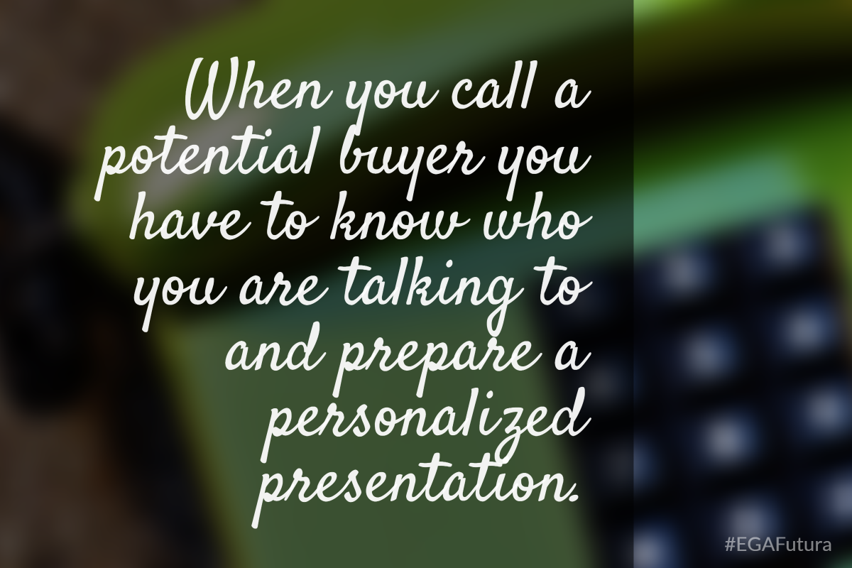 When you call a potential buyer you have to know who you are talking and prepare a personalized presentation