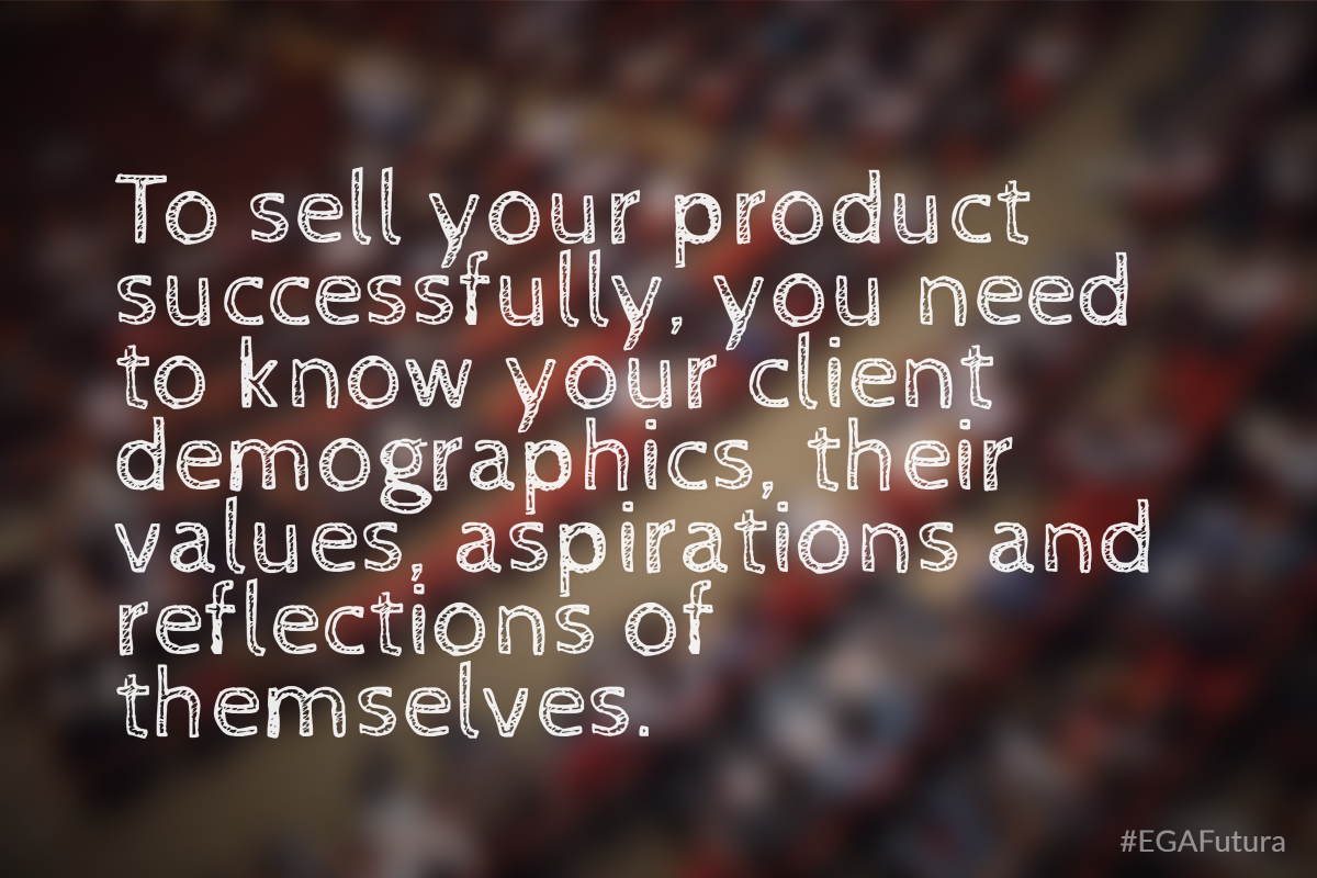 To sell your product successfully, you need to know your client demographics, their values, aspirations and reflections of themselves