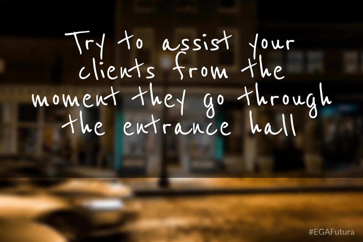 Try to assist your clients from the moment they go through the entrance hall