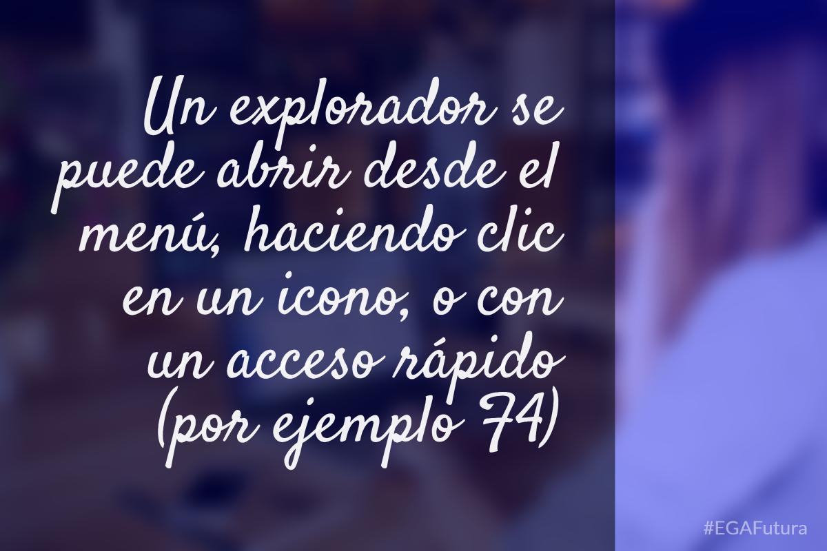Un explorador se puede abrir desde el menú, haciendo clic en un icono, o con un acceso rápido (por ejemplo F4)