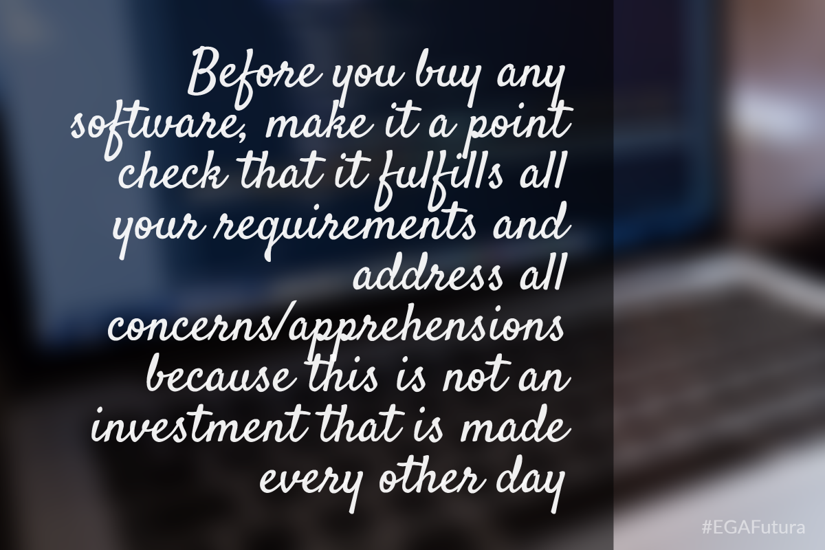 before you buy any software, make it a point check that it fulfills all your requirements and address all concerns/apprehensions because this is not an investment that is made every other day