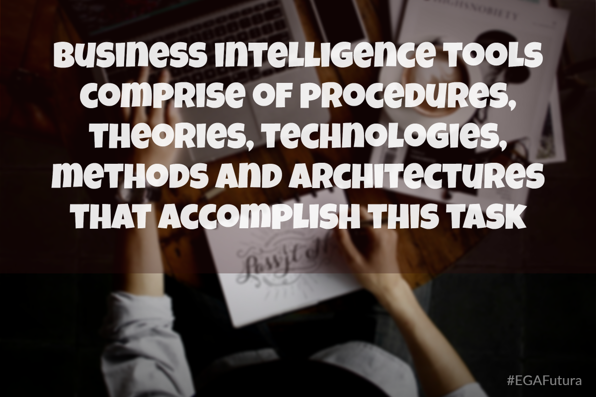 Business intelligence tools comprise of procedures, theories, technologies, methods and architectures that accomplish this task