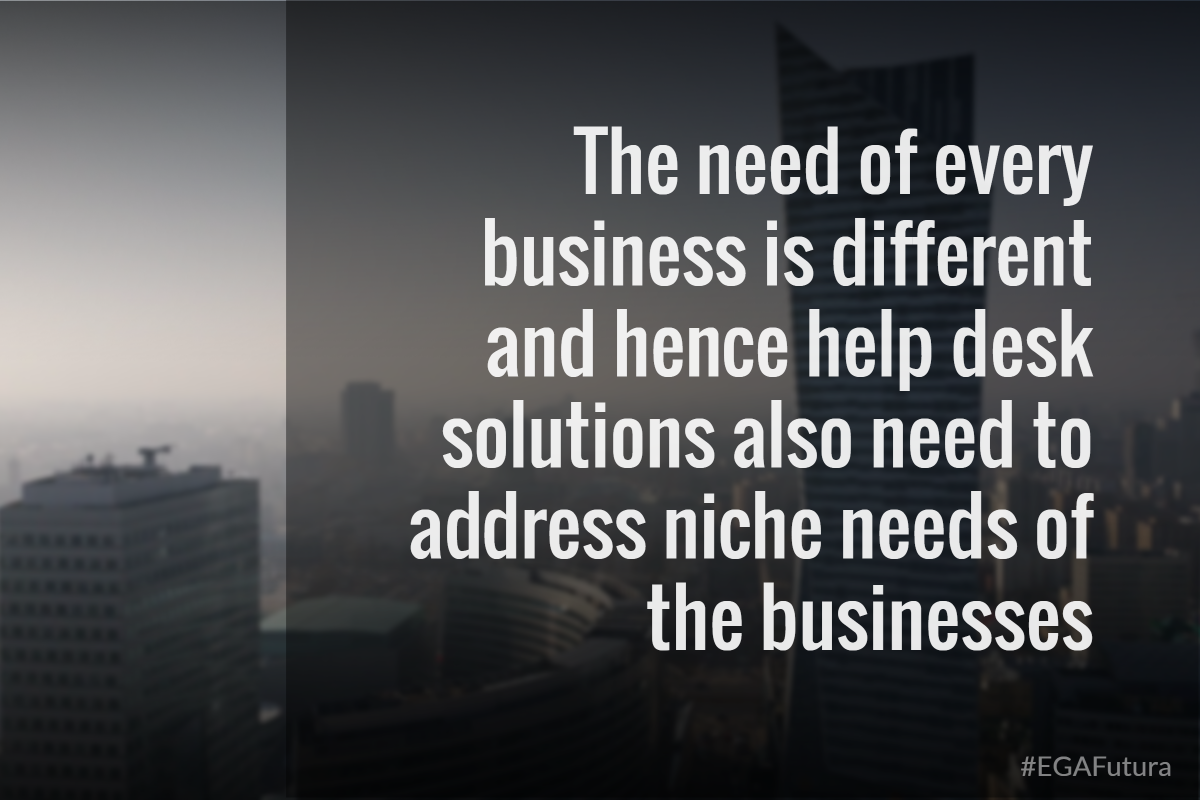The need of every business is different and hence help desk solutions also need to address niche needs of the businesses