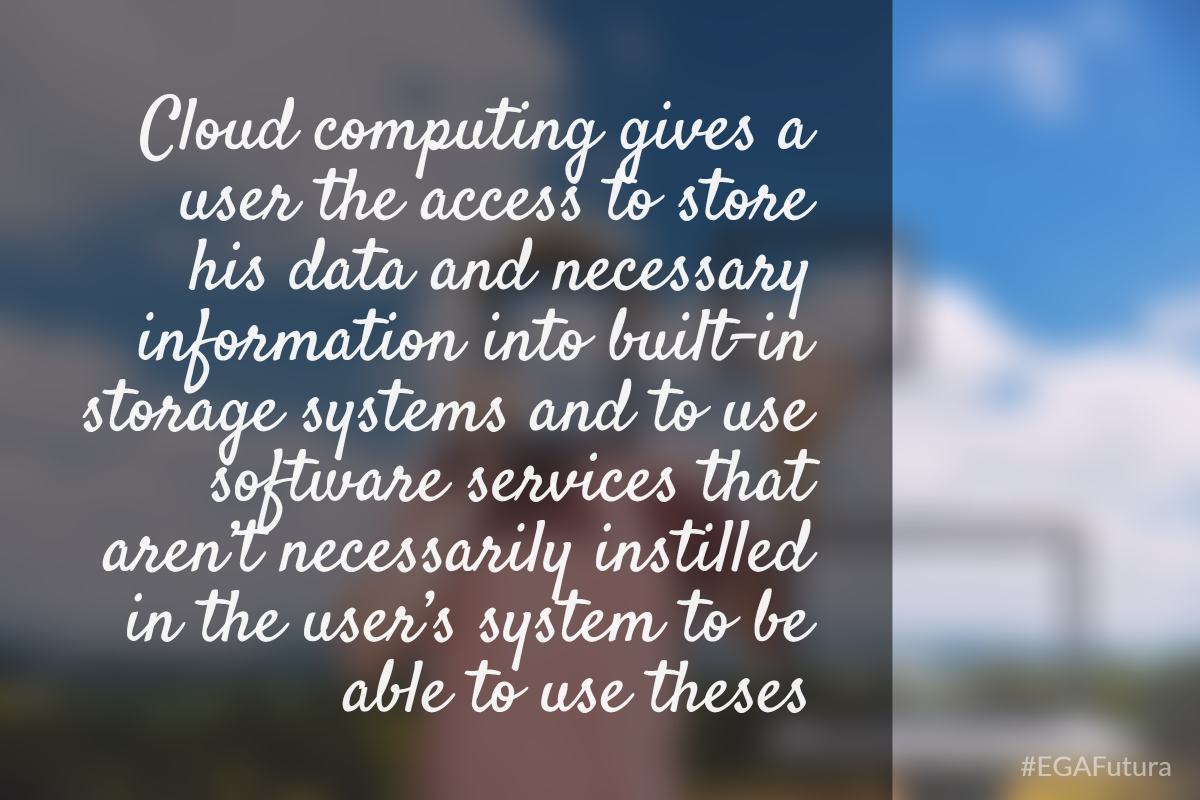 Cloud computing gives a user the access to store his data and necessary information into built-in storage systems and to use software services that aren't necessarily instilled in the user's system to be able to use these