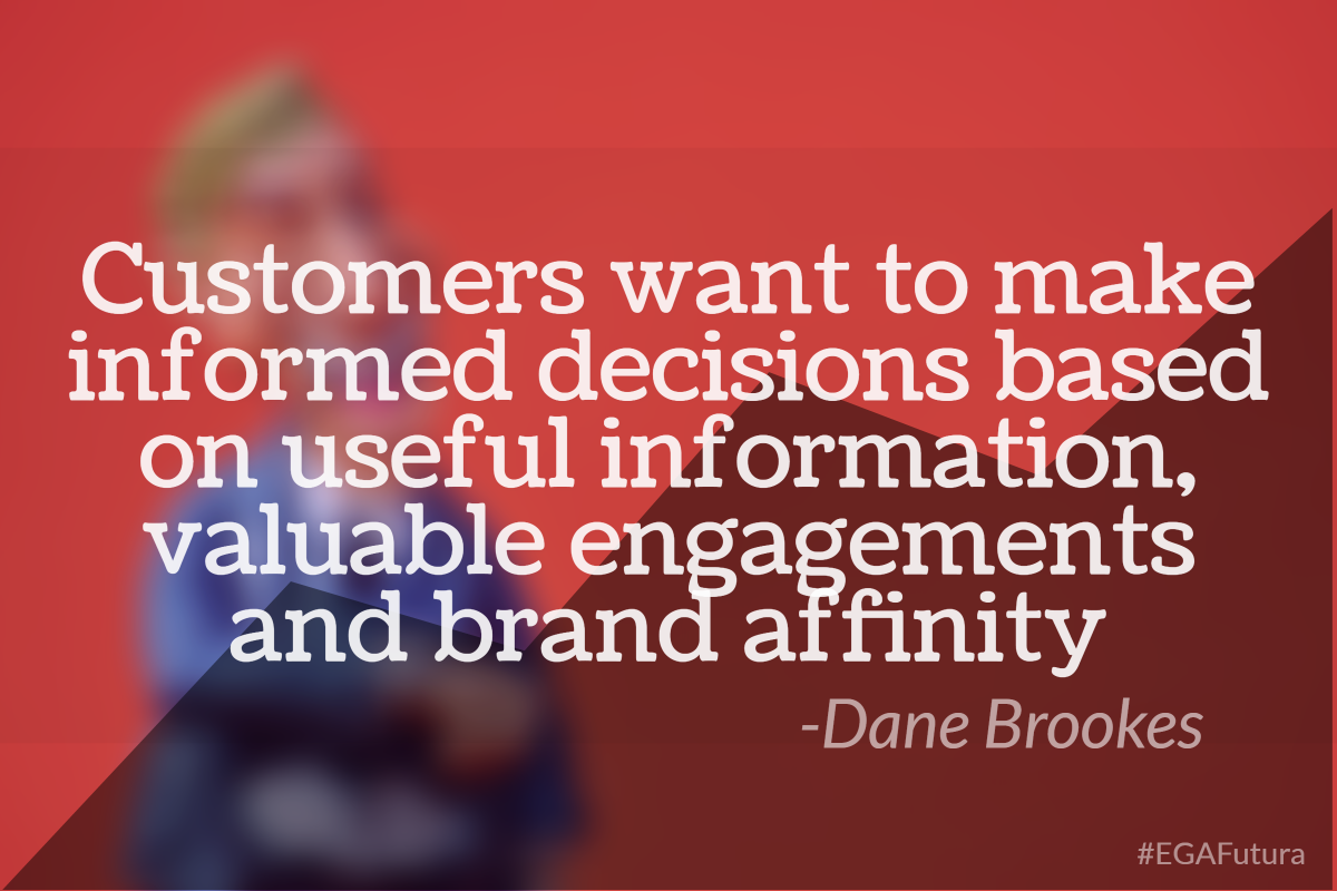 Customers want to make informed decisions based on useful information, valuable engagements and brand affinity