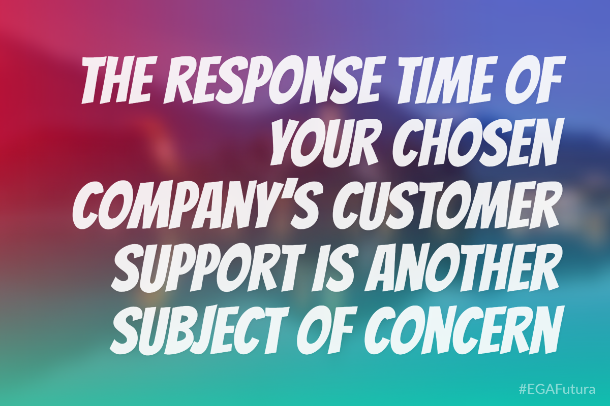 The response time of your chosen company's customer support is another subject of concern